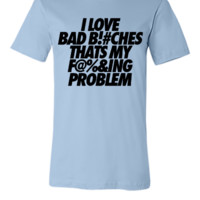 I Love Bad Bitches That's My Fucking Problem - Unisex T-shirt