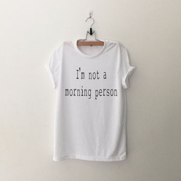 I'm not a morning person TShirt womens girls teens unisex grunge tumblr instagram blogger pinterest punk hipster swag dope hype gifts merch