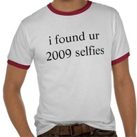 i found ur 2009 selfies t-shirt from Zazzle.com