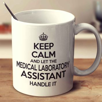 Keep Calm And Let The Medical Laboratory Assistant Handle It