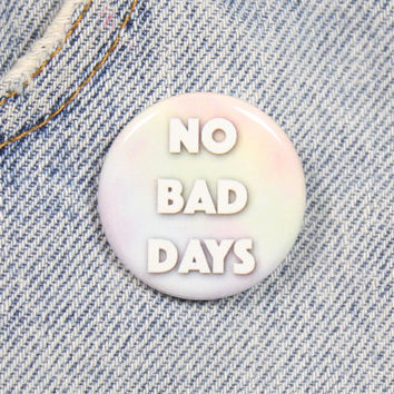 No Bad Days 1.25 Inch Pin Back Button Badge