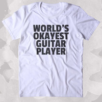 Worlds Okayest Guitar Player Shirt Funny Band Guitarist Tee Music Rocker Clothing Tumblr T-shirt