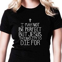 I May Not Be Perfect but Jesus Thinks I'm to Die for Qq Tshirt for Women Black and White