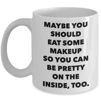 Snarky Gifts Sarcastic Mug Maybe You Should Eat Some Makeup So You Can Be Pretty Funny Model Coffee Cup