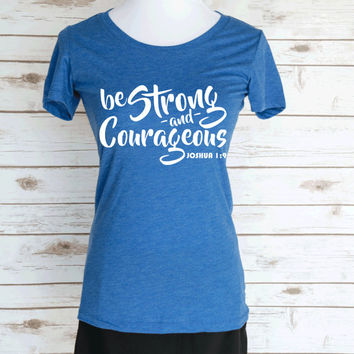 Be Strong & Courageous. Joshua 1:9 Bible Verse. Casual Graphic Tee. Christian Quote. Scoop Neck Triblend Tee. Christian Women's Clothing.