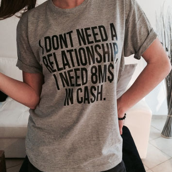 I don't need a relationship i need 8m in cash Tshirt gray Fashion funny slogan womens girls sassy cute top