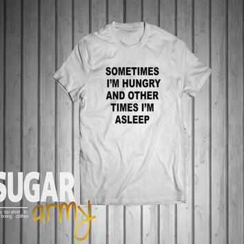 Sometimes I'm hungry and other times I'm asleep shirt, tumblr shirt with slogan, quotes shirt tumblr, instagram shirt, teen tumblr tee