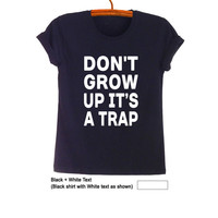Dont grow up its a trap TShirt Black Fashion Funny Slogan Hipster Tumblr Womens Teens Girls Mens Gifts Sassy Cute Geek Instagram Pinterest