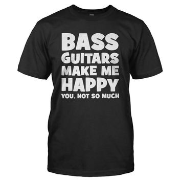 Bass Guitars Make Me Happy - T Shirt