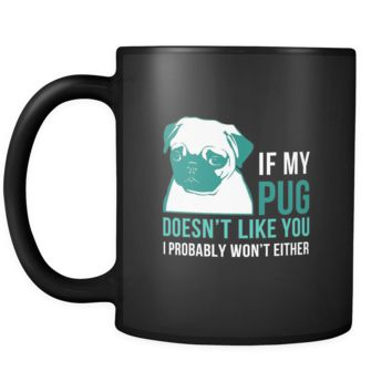 Pug If my Pug doesn't like you I probably won't either 11oz Black Mug