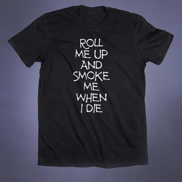 Roll Me Up And Smoke Me When I Die Slogan Tee Grunge Weed Stoner Marijuana Mary Jane Blunt Tumblr T-shirt
