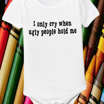 Offensive Newborn Shirt I Only Cry When Ugly People Hold Me 6 Month 12 18 24 Month