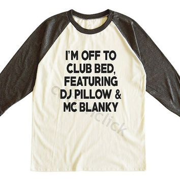 I'm Off To Club Bed Featuring Dj Pillow And Mc Blanky Shirt Slogan Pinterest Blogger Shirt Unisex Tee Men Tee Women Tee Raglan Baseball Tee