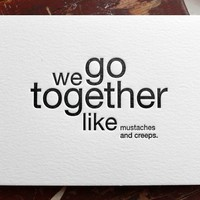 we go together like mustaches and creeps by shopsaplingpress