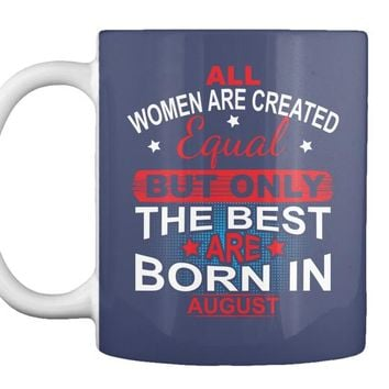 All Girls Are Created Qqual But The Best Are Born In August