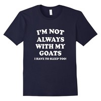 I'm Not Always With My Goats T-Shirt