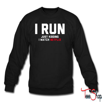 I Run, Just Kidding I Watch Netflix sweatshirt