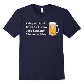 A Day without BEER is like...Just Kidding I Have No Idea!