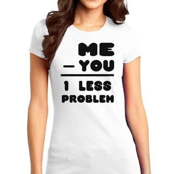 Me - You = 1 Less Problem Juniors T-Shirt