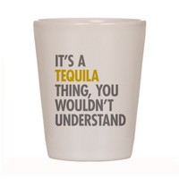 Its A Tequila Thing Shot Glass