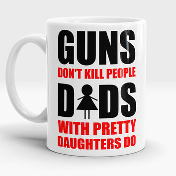 Gift for father, Guns don't kill people dads with pretty daughters do, Funny coffee/tea mug, Gift for Dad