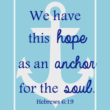 We have this hope as an anchor for the soul. -Hebrews 6:19