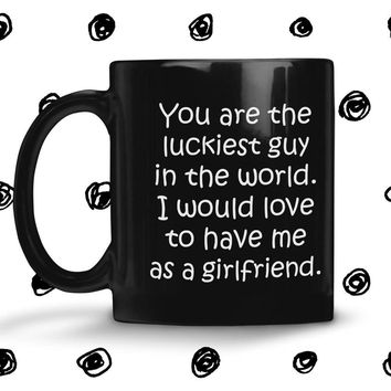 YOU ARE THE LUCKIEST GUY From GIRLFRIEND * Funny Gift for Boyfriend * Glossy Black Coffee Mug 11oz.
