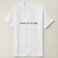 whats up im gay T-Shirt