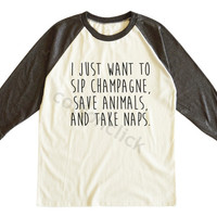 I Just Want To Sip Champagne,Save Animals,And Take Naps Shirt Hipster Shirt Unisex Tee Men Tee Women Tee Raglan Tshirt Baseball Tee Shirt