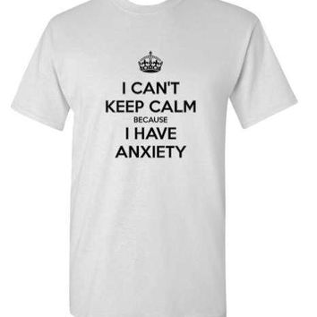 I Can't Keep Calm Because I have Anxiety Adult T-Shirt