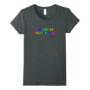 You Can Pee Next To Me Shirt Bathroom Support LGBT T-shirt