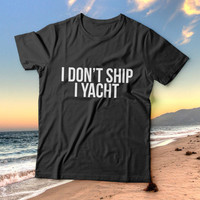 I don't ship i yacht tshirts for women girls funny slogan quotes fashion cute tumblr instagram stylish hipster fashionista