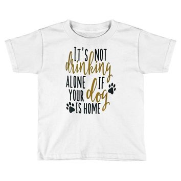 IT'S NOT DRINKING ALONE IF YOUR DOG IS HOME Toddler T-shirt