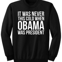 IT WAS NEVER THIS COLD WHEN OBAMA WAS PRESIDENT - Sweatshirt
