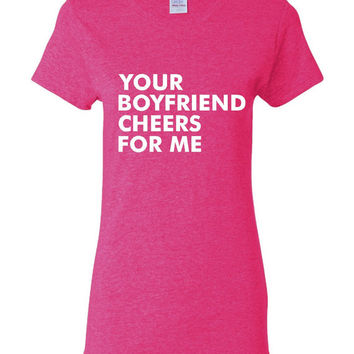 Your Boyfriend Cheers For Me Tshirt. Cute Shirts For All Ages. Great Shirt Ladies and Unisex Style Shirt.  Makes a Great Gift