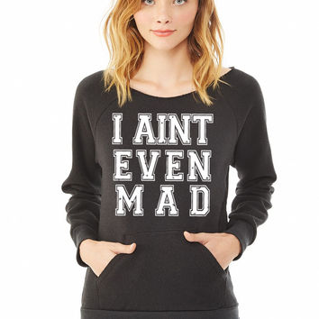 I Aint Even Mad ladies sweatshirt