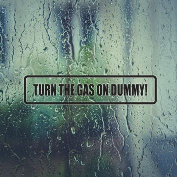 Turn the Gas on Dummy! Vinyl Decal (Permanent Sticker)