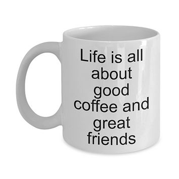 Funny coffee mug- Life is all about good coffee and great friends-tea cup gift for coffee lovers friendship  novelty mug with sayings