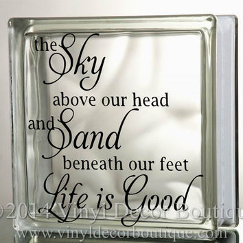 the sky above our head and sand beneath our feet Life is Good Glass Block Decal Tile Mirrors DIY Decal for Glass Blocks