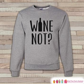 Wine Sweatshirt - Wine Shirt - Wine Not? - Funny Drinking Sweatshirt - Adult Crewneck Sweatshirt - Funny Men's Grey Sweatshirt - Wine Lover
