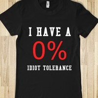 I HAVE A 0% IDIOT TOLERANCE