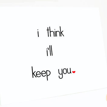 Funny Valentine's Day Card - I Think I'll Keep You. Love card. Anniversary Card.