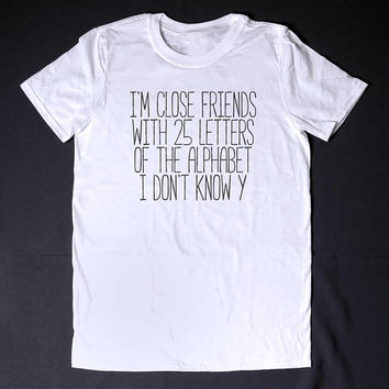 I Am Close Friends With 25 Letters Of The Alphabet Womens Clothing Funny Tshirt Pun Shirt Science Shirt