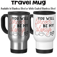 You Will Forever Be My Always Valentine's Day Gift Anniversary Gift Wedding Gift Love Travel Mug