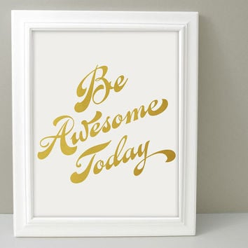 Gold Foil Print- Inspirational Typography Art, Be Awesome Today, Motivational Poster, Gold Office Decor