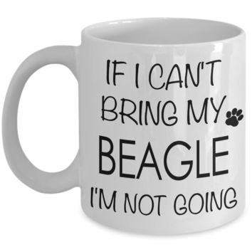 If I Can't Bring My Beagle I'm Not Going Funny Coffee Mug Beagle Gift Coffee Cup