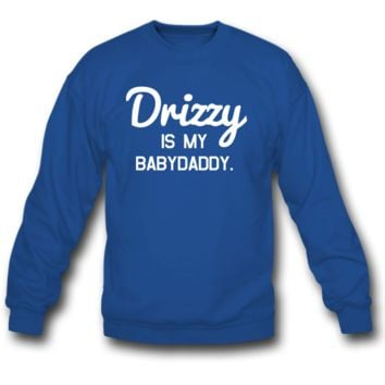Drizzy is my babydaddy sweatshirt