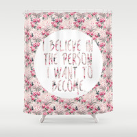 I BELIEVE IN THE PERSON I WANT TO BECOME. Shower Curtain by Hands in the Sky
