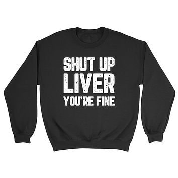 Shut up liver you are fine funny sweater graphic  unisex Crewneck Sweatshirt