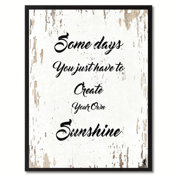 Some days you just have to create your own sunshine Inspirational Quote Saying Gift Ideas Home Decor Wall Art